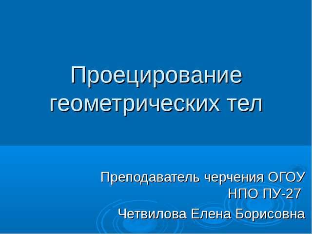 Проецирование геометрических тел Преподаватель черчения ОГОУ НПО ПУ-27  Чет...