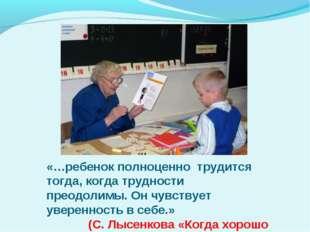 «…ребенок полноценно трудится тогда, когда трудности преодолимы. Он чувствует