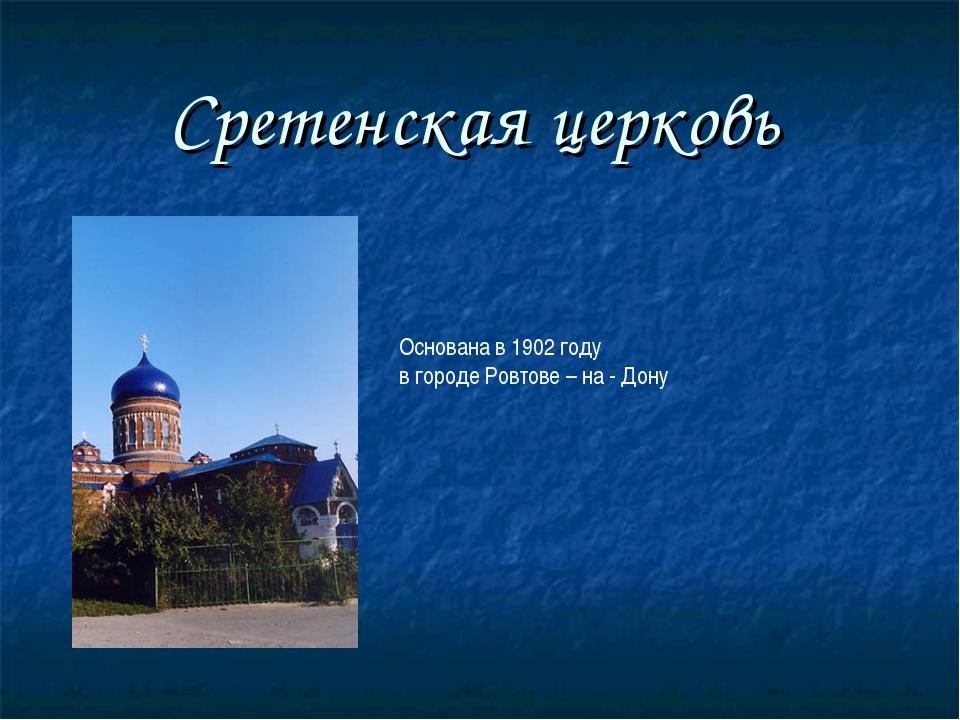 Сретенская церковь Основана в 1902 году в городе Ровтове – на - Дону