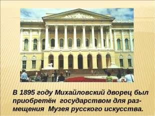 В 1895 году Михайловский дворец был приобретён государством для раз- мещения