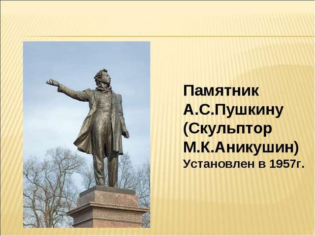 Памятник А.С.Пушкину (Скульптор М.К.Аникушин) Установлен в 1957г.