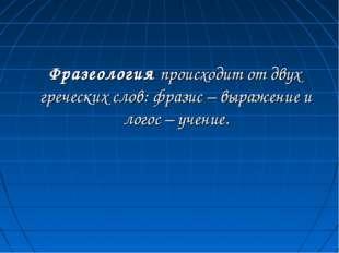 Фразеология происходит от двух греческих слов: фразис – выражение и логос –