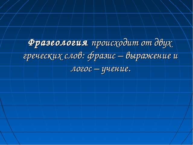 Фразеология происходит от двух греческих слов: фразис – выражение и логос –...