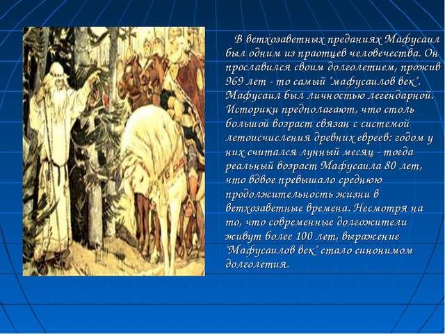 В ветхозаветных преданиях Мафусаил был одним из праотцев человечества. Он пр...