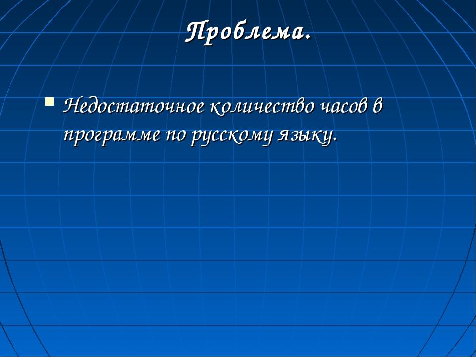 Проблема. Недостаточное количество часов в программе по русскому языку.