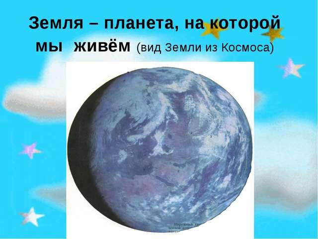 Земля – планета, на которой мы живём (вид Земли из Космоса)