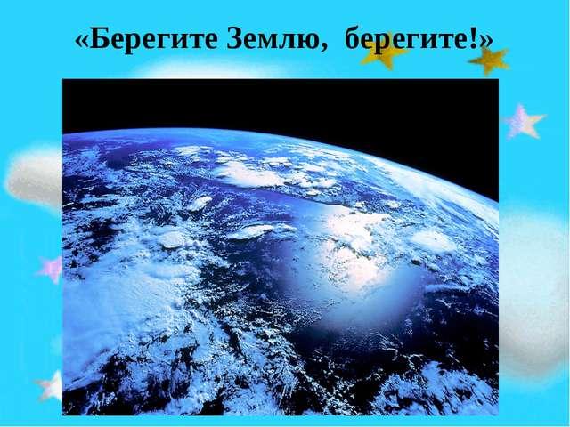 «Берегите Землю, берегите!»