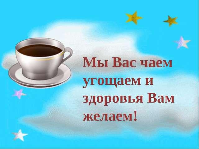 Мы Вас чаем угощаем и здоровья Вам желаем!