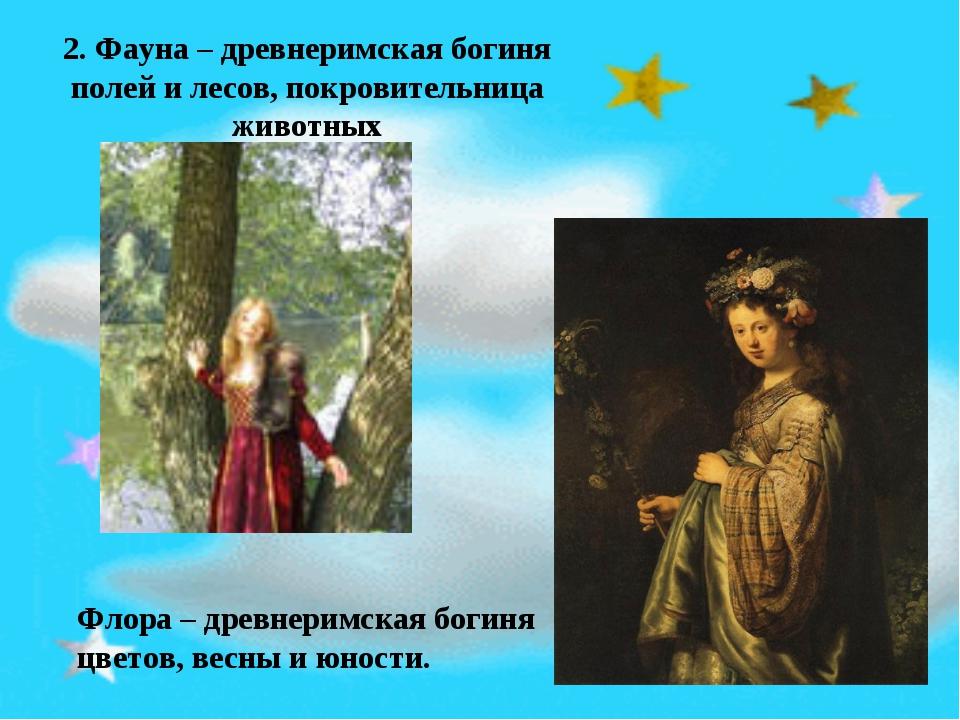 2. Фауна – древнеримская богиня полей и лесов, покровительница животных Флора...