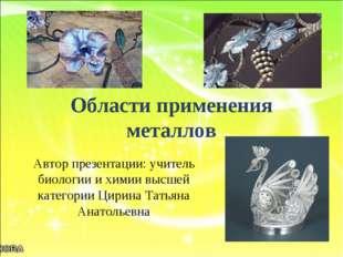 Области применения металлов Автор презентации: учитель биологии и химии высше