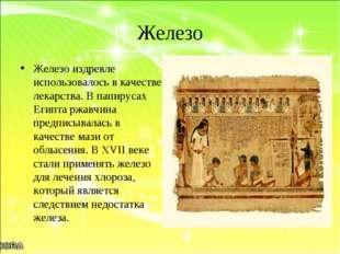 Железо Железо издревле использовалось в качестве лекарства. В папирусах Египт