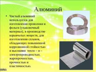 Алюминий Чистый алюминий используется для изготовления проволоки и фольги (уп