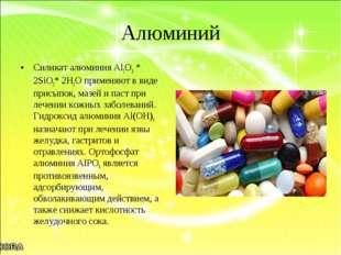 Алюминий Силикат алюминия Al2O3 * 2SiO2* 2H2O применяют в виде присыпок, мазе
