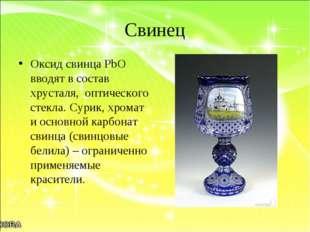 Свинец Оксид свинца PbO вводят в состав хрусталя, оптического стекла. Сурик,
