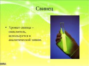Свинец Хромат свинца – окислитель, используется в аналитической химии.