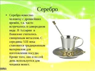 Серебро Серебро известно человеку с древнейших времён, т.к. часто встречалось