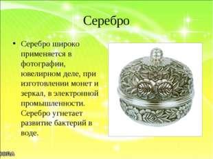 Серебро Серебро широко применяется в фотографии, ювелирном деле, при изготовл