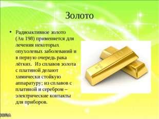 Золото Радиоактивное золото (Аu 198) применяется для лечения некоторых опухол