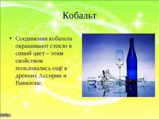 Кобальт Соединения кобальта окрашивают стекло в синий цвет – этим свойством п