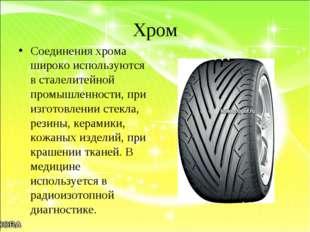 Хром Соединения хрома широко используются в сталелитейной промышленности, при