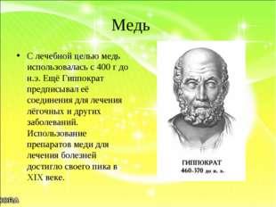 Медь С лечебной целью медь использовалась с 400 г до н.э. Ещё Гиппократ предп