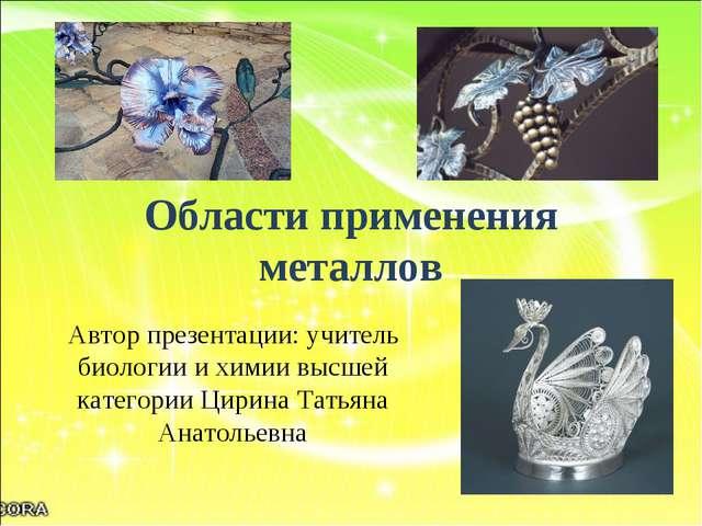 Области применения металлов Автор презентации: учитель биологии и химии высше...
