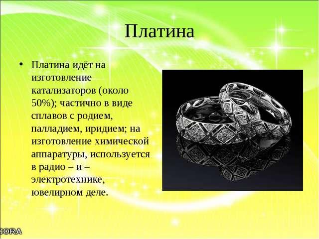 Платина Платина идёт на изготовление катализаторов (около 50%); частично в ви...