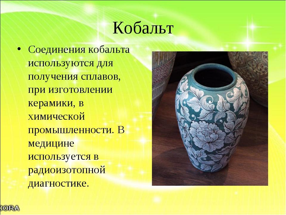 Кобальт Соединения кобальта используются для получения сплавов, при изготовле...