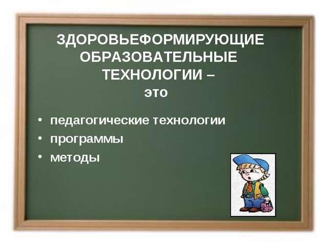 ЗДОРОВЬЕФОРМИРУЮЩИЕ ОБРАЗОВАТЕЛЬНЫЕ ТЕХНОЛОГИИ – это педагогические технологи...