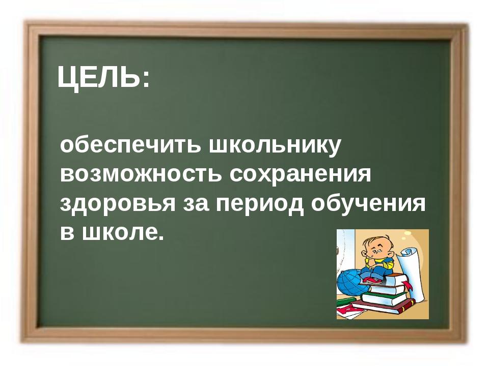 ЦЕЛЬ: обеспечить школьнику возможность сохранения здоровья за период обучени...