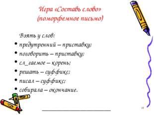 Игра «Составь слово» (поморфемное письмо) Взять у слов: предутренний – приста