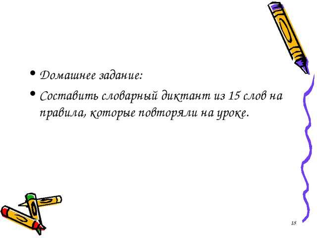 Домашнее задание: Составить словарный диктант из 15 слов на правила, которые...