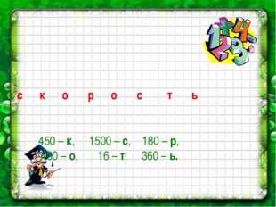 450 – к, 1500 – с, 180 – р, 400 – о, 16 – т, 360 – ь. с к о р о с т ь