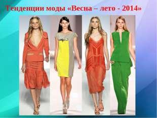 Тенденции моды «Весна – лето - 2014»