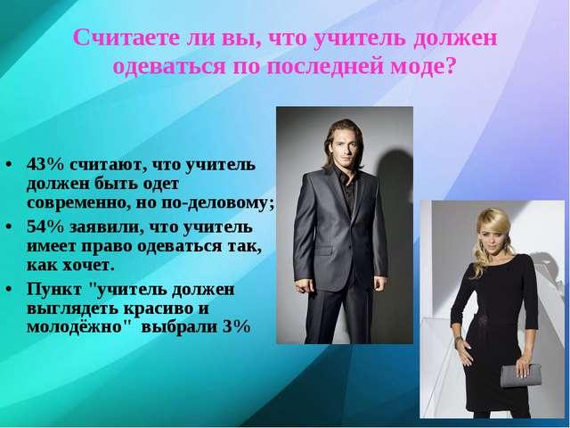 Считаете ли вы, что учитель должен одеваться по последней моде? 43% считают,...