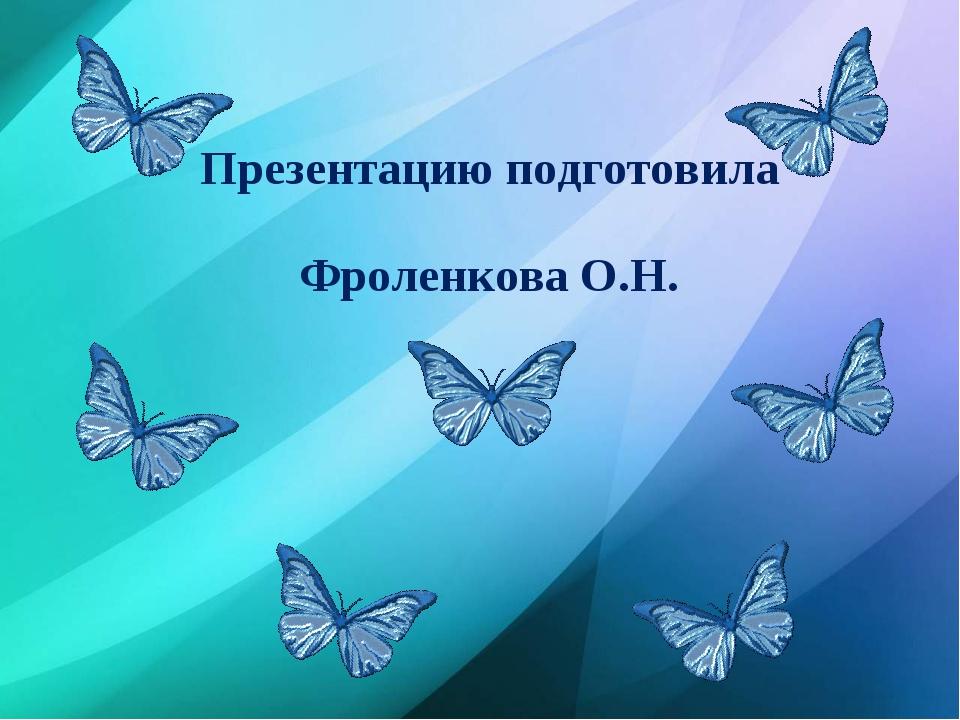 Презентацию подготовила Фроленкова О.Н.