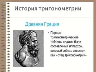 Первые тригонометрические таблицы видимо были составлены Гиппархом, который с