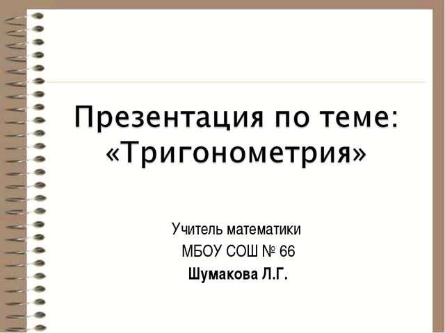 Учитель математики МБОУ СОШ № 66 Шумакова Л.Г.