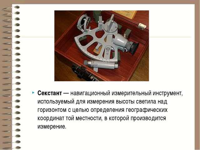 Секстант—навигационный измерительный инструмент, используемый для измерения...