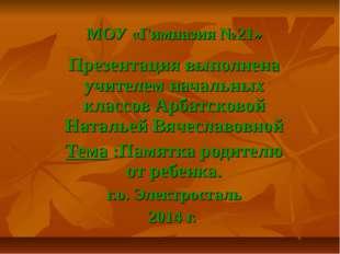 МОУ «Гимназия №21» Презентация выполнена учителем начальных классов Арбатсков