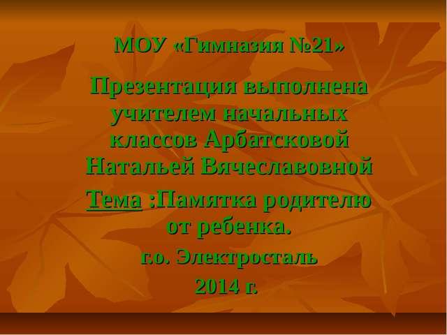 МОУ «Гимназия №21» Презентация выполнена учителем начальных классов Арбатсков...
