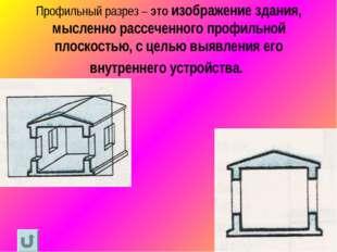 Профильный разрез – это изображение здания, мысленно рассеченного профильной