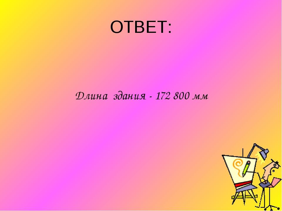 ОТВЕТ: Длина здания - 172 800 мм
