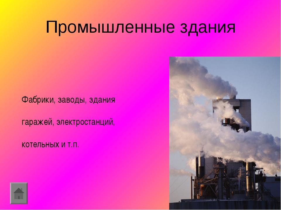Промышленные здания Фабрики, заводы, здания гаражей, электростанций, котельны...