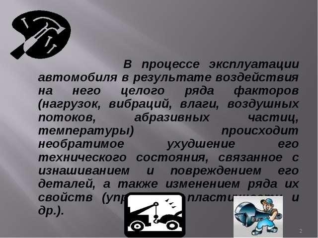 В процессе эксплуатации автомобиля в результате воздействия на него целого р...