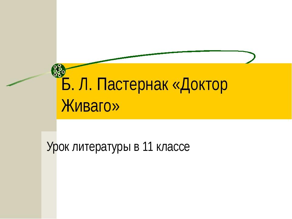 Б. Л. Пастернак «Доктор Живаго» Урок литературы в 11 классе