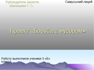 Проект «Борьба с мусором» Самусьский лицей Работу выполнили ученики 3 «Б» кла