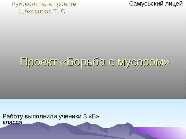Проект «Борьба с мусором» Самусьский лицей Работу выполнили ученики 3 «Б» кла...