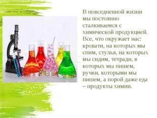 В повседневной жизни мы постоянно сталкиваемся с химической продукцией. Все,