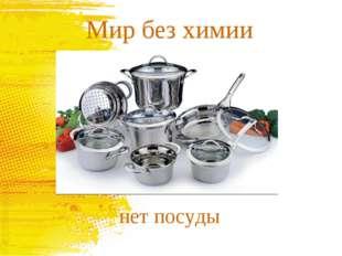 Мир без химии нет посуды